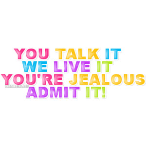 You Talk It We Live It You're Jealous Admit It! ~ Jealousy Quote