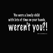 You Were a Lonely Child With Lots of Time On Your Hands,Weren't You!! ~ Insult Quote
