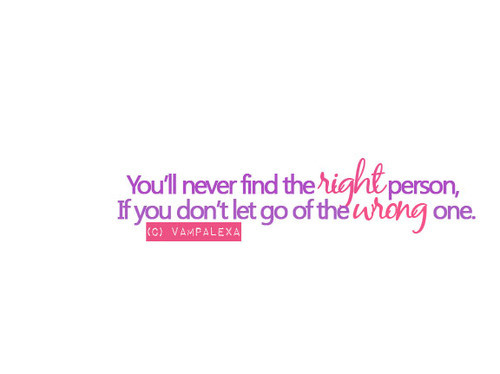 You'll Never Find The Right Person, If You Don't Let Go Of