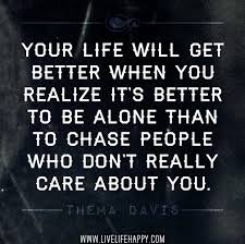 Your Life Will Get Better When You Realize It's Better To Be Alone Than To Chase People Who Don't Really Care About You ~ Happiness Quote