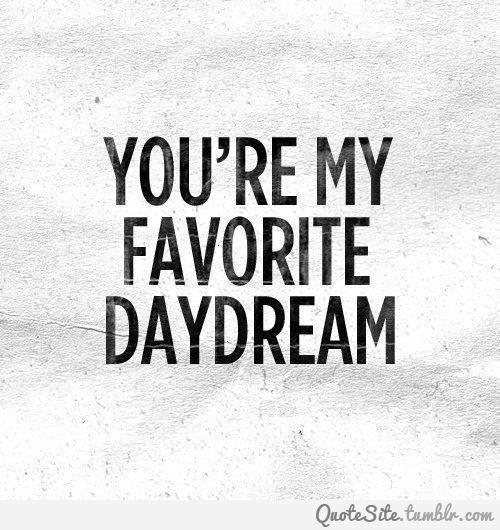 Awesome Day Dreaming Quote Youre My Favorite DayDream