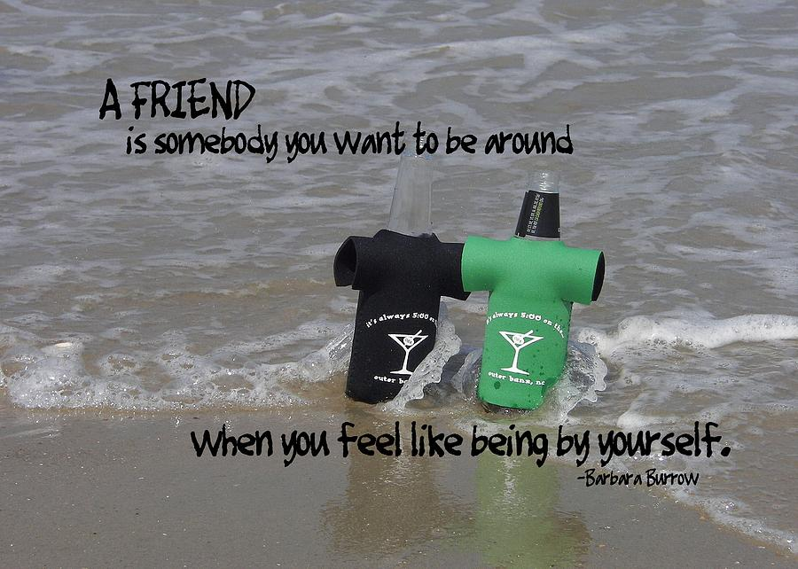 If You Feel Like You Are Being: A Friend Is Somebody You Want To Be Around When You Feel