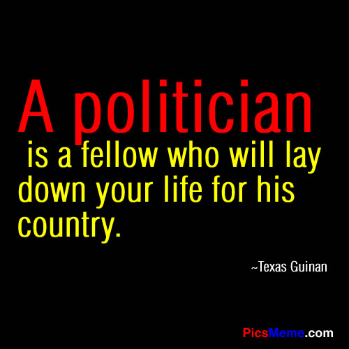 """"""" A Politician Is A Fellow Who Will Lay Down Your  Life For His Country """" Texas Guinan"""