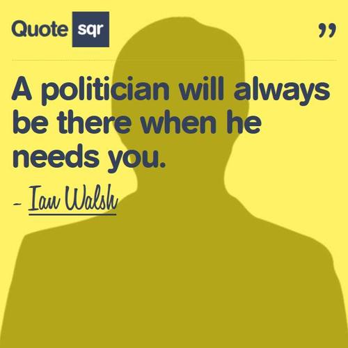 """"""" A Politician Will Always Be There When He Needs You """""""
