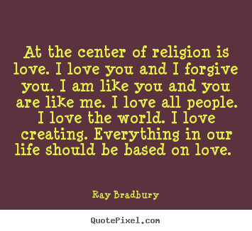 """ All The Center of Religion Is Love. I Love You And I Forgive You. I Am Like You And You Are Like Me. I Love All People. I Love The World. I Love Creating. Everything In Our Life Should Be Based On Love "" - Ray Bradbury"