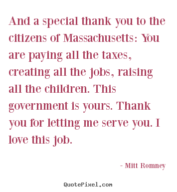 """ And A Special Thank You To The Citizens Of Massachusetts, You Are Paying All The Taxes, Creating All The Jobs, Raising All The Children… - Mitt Romney"