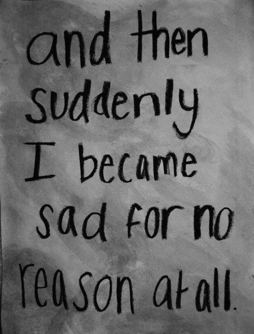 Quotes Feeling Sad And Alone: And Then Suddenly I Became Sad For No Reason At All