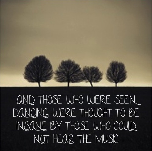 """"""" And Those Who Were Seen Dancing Were Thought To Be Insane By Those Who Could Not Hear The Music """""""