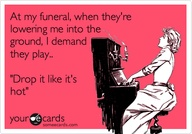 "At My Funeral, When They're Lowering Me Into The Ground. I Demand They Play- Drop It Like It's Hot"" ~ Clever Quotes"