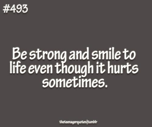 be strong and smile to life even though it hurts sometimes
