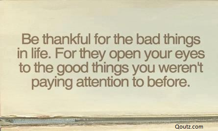 """ Be Thankful For The Bad Things In Life. For They Open Your Eyes To The Good Things You Weren't Paying Attention To Before """