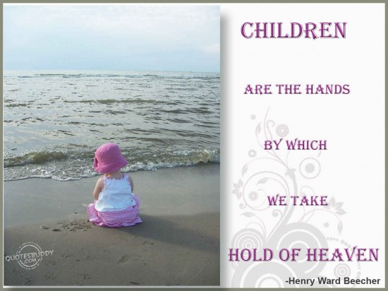 Children are the hands by which we take hold of Heaven ~ Children Quote