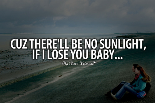 Cuz There'll Be No Sunlight, If I Lose You Baby ~ Missing You Quote