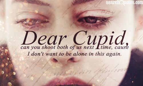 I Want Be Alone Quotes: Dear Cupid, Can You Shoot Both Of Us Next Time, Cause I