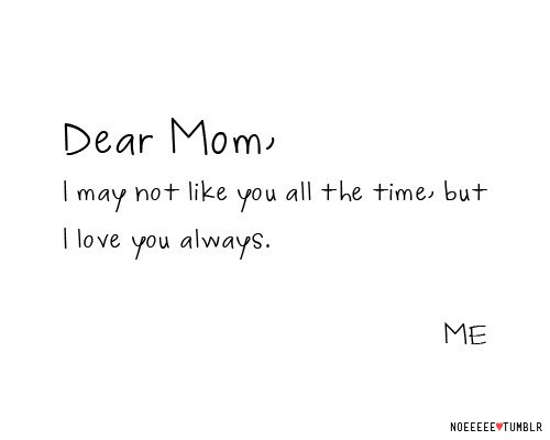 Dear Mom, I May Not Like You All The Time But I Love You ...