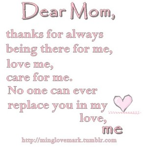 """ Dear Mom, Thanks For Always Being There For Me, Love Me, Care For Me, No One Can Ever ReplaceYou In My Love Me """