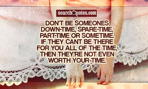 Don't Be Someones Down-Time, Space-Time, Part-Time Or Sometime If They Cant Be There, Then They're Not Even Worth Your Time ~ Missing You Quote