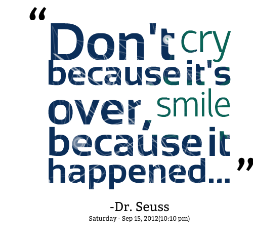 Dont Cry Because Its Over Smile Because It Happened Dr Seuss