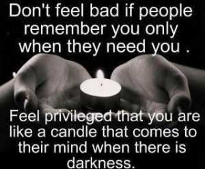 Don T Feel Bad If People Remember You Only When They Need You Feel
