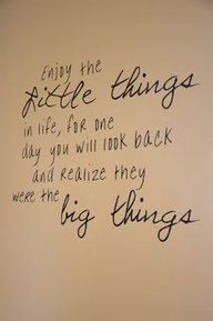 Enjoy The Little Things In Life For One Day You Will Look Back And
