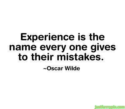 Experience Is The Name Every One Gives To Their Mistakes U201d   Oscar Wilde ~