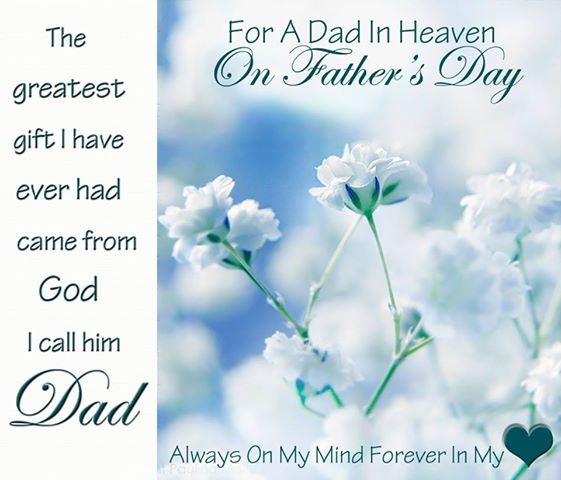 """ For A Dad In Heaven, On Father's Day, The Greatest Gift I Have Ever Had Came From God I Call Him Dad, Always On My Mind Forever In My Heart ""  ~ Sympathy Quote"