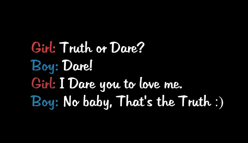 """ Girl - Truth Or Dare, Boy - Dare! , Girl - I Dare You To Love Me, Boy - No Baby, That's The Truth ""   ~ Sweet Quote"