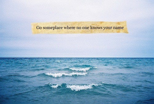 Go Someplace Where No One Knows Your Name Sea Quote