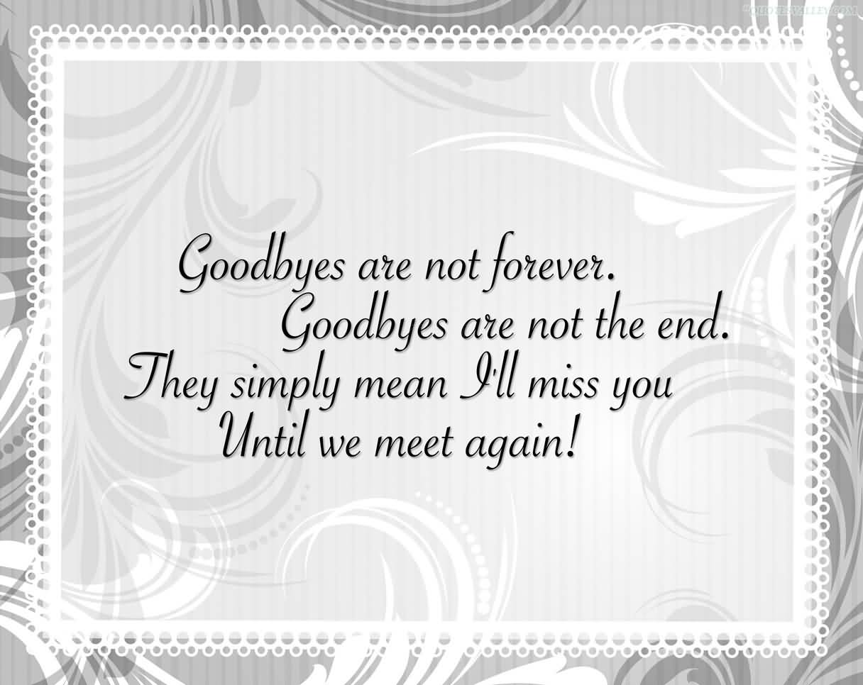 Goodbyes Are Not Forever. Goodbyes Are Not The End. They Simply Mean I'll Miss You Until We Meet Again! ~ Missing You Quote