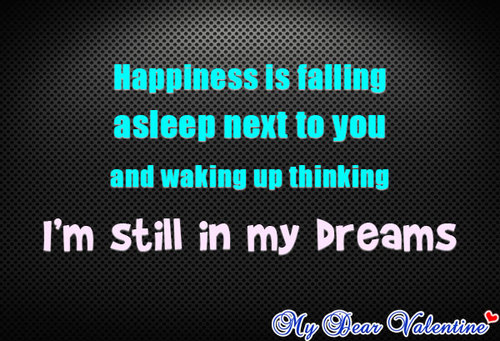 """Happiness Is Falling Asleep Next To You Adn Waking Up Thinking I'm Still In My Dreams"""