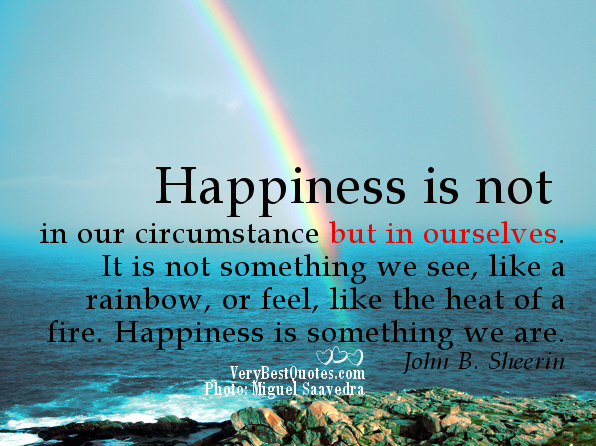 """ Happiness Is Not In Our Circumstance But In Ourselves. It Is Not Something We See, Like A Rainbow, Or Feel, Like The Heat Of A Fire. Happiness Is Something We Are "" - John B. Sheerin  ~ Smile Quote"