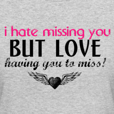 I Hate Missing You But Love Having You To Miss ...