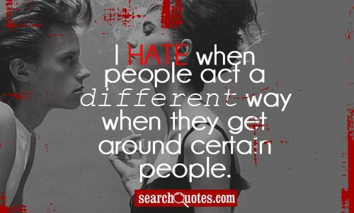 I Hate When People Act A Different Way When They Get