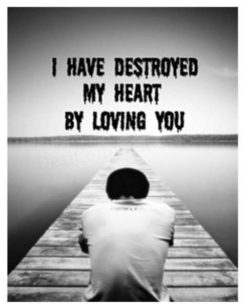 I Have Destroyed My Heart By Loving You  ~ Sad Quote