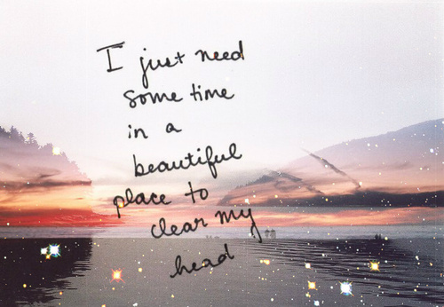 I Just Need Some Time In A Beautiful Place To Clear My Head Nature Quote