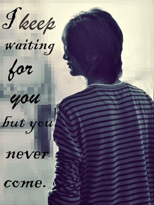 """I Keep Waiting For You But You Never Come """" ~ Sad Quote"""
