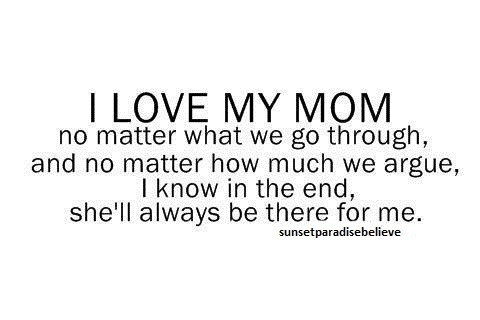 """ I Love My Mom, No Matter What We Go Through,  And No Matter How Much We Argue,, I Know In The End, She'll Always To Be There For Me ""  ~ Mother Quote"