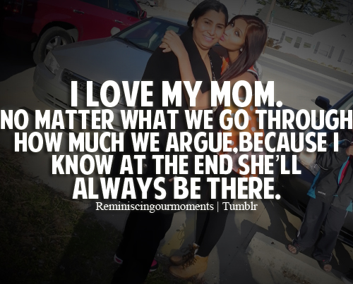 I Love My Mom, No Matter What We Go Through How Much We