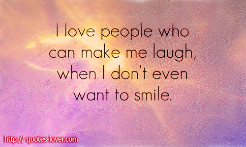 People Who Can Make Me Laugh  When I Don   t Even Want To SmileQuotes To Make Someone Smile