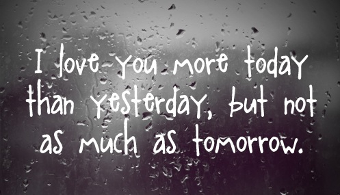 """"""" I Love You More Today Than Yesterday, But Not As Much As Tomorrow """" ~ Sweet Quote"""