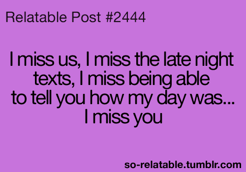 """ I Miss Us, I Miss The Late Night Texts, I Miss Being Able To Tell You How My Day Was, I Miss You ""   ~ Sad Quote"
