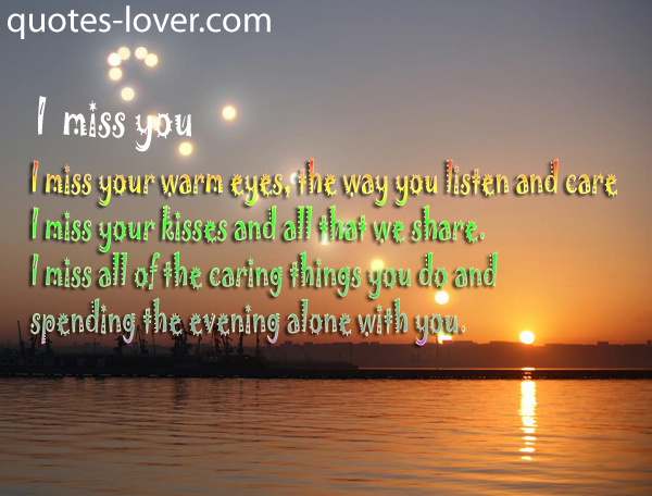 I Miss You Warm Eyes, The Way You Listen And Care I Miss Your Kisses Adn all That We Share. I Miss All Of The Caring Things You Do And Spending The Evening Alone With You""