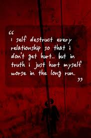 i self destruct every relationship so that i don t get hurt but in