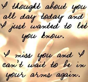 """""""  I Thought About You All Day Today And I Just Wanted To Let You Know. I Miss You And I Can't Wait To be In Your Arms Again """""""