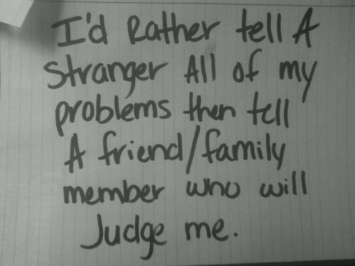 """ I'd Rather Tell A Stranger All Of My Problems The Tell A Friend, Family Member Who Will Judge Me ""   ~ Sad Quote"