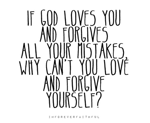 """ If God Loves You And Forgives All Your Mistakes Why Can't You Love And Forgive Yourself  """
