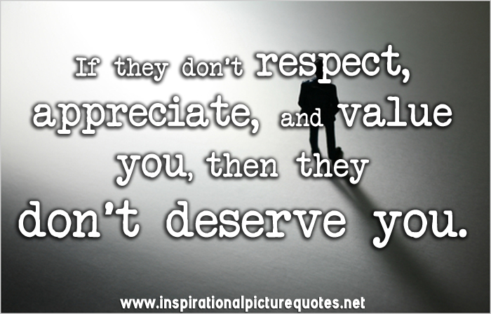 If They Dont Respect Appreciate And Value You Then They Dont