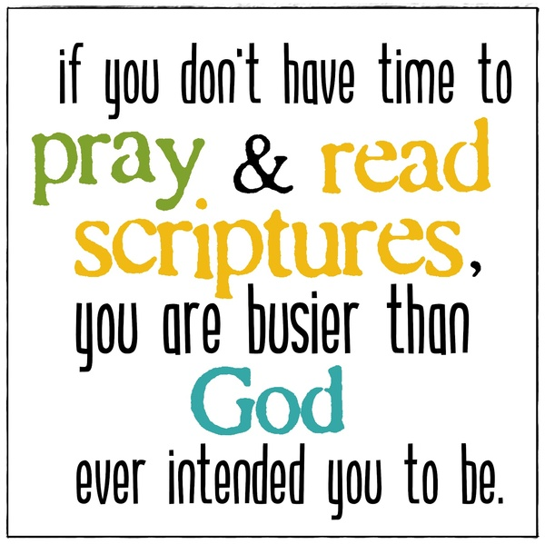 """ If You Don't Have Time To Pray And Read Scriptures, You Are Busier Than God Ever Intended You To Be """