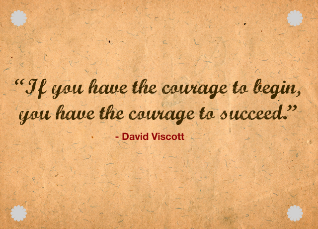 """ If You Have The Courage To Begin, You Have The Courage To Succeed "" - David Viscott"