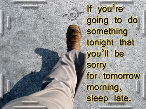 If You re Going To Do Something Tonight That You ll be Sorry For Tomorrow Morning, Sleep Late